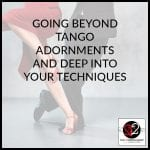 Going Beyond Tango Adornments And Deep Into Your Techniques